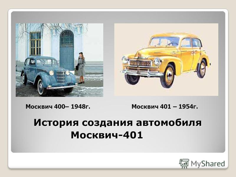 История создания автомобиля Москвич-401 Москвич 400– 1948 г.Москвич 401 – 1954 г.