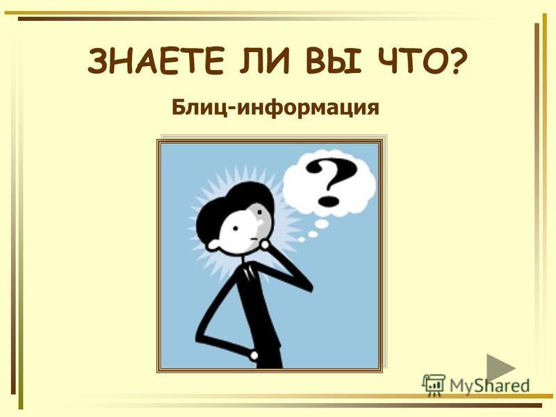 ЗНАЕТЕ ЛИ ВЫ ЧТО? Блиц-информация
