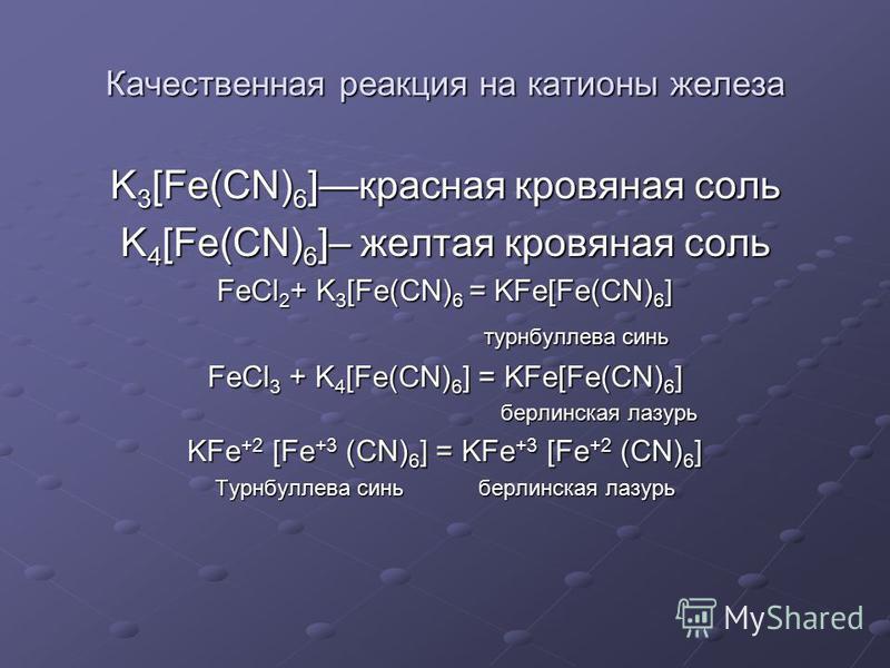 Качественная реакция на катионы железа K 3 [Fe(CN) 6 ]красная кровяная соль K 4 [Fe(CN) 6 ]– желтая кровяная соль FeCl 2 + K 3 [Fe(CN) 6 = KFe[Fe(CN) 6 ] турнбуллева синь турнбуллева синь FeCl 3 + K 4 [Fe(CN) 6 ] = KFe[Fe(CN) 6 ] берлинская лазурь бе