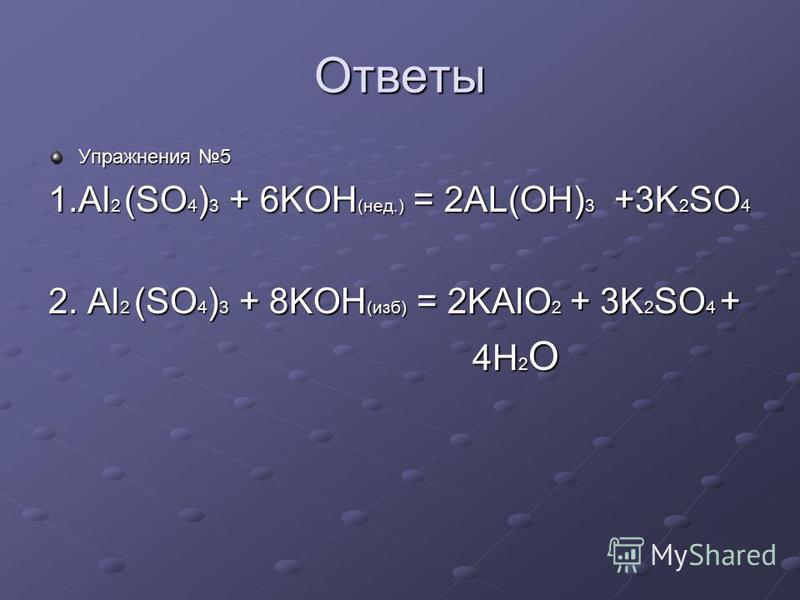 Ответы Упражнения 5 1. Al 2 (SO 4 ) 3 + 6KOH (нед.) = 2AL(OH) 3 +3K 2 SO 4 2. Al 2 (SO 4 ) 3 + 8KOH (изб) = 2KAlO 2 + 3K 2 SO 4 + 4H 2 O 4H 2 O