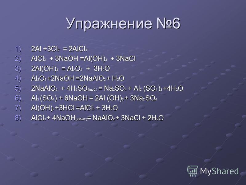 Упражнение 6 1)2Al +3Cl 2 = 2AlCl 3 2)AlCl 3 + 3NaOH =Al(OH) 3 + 3NaCl 3)2Al(OH) 3 = Al 2 O 3 + 3H 2 O 4)Al 2 O 3 +2NaOH =2NaAlO 2 + H 2 O 5)2NaAlO 2 + 4H 2 SO 4(изб.) = Na 2 SO 4 + Al 2 (SO 4 ) 3 +4H 2 O 6)Al 2 (SO 4 ) + 6NaOH = 2Al (OH) 3 + 3Na 2 S