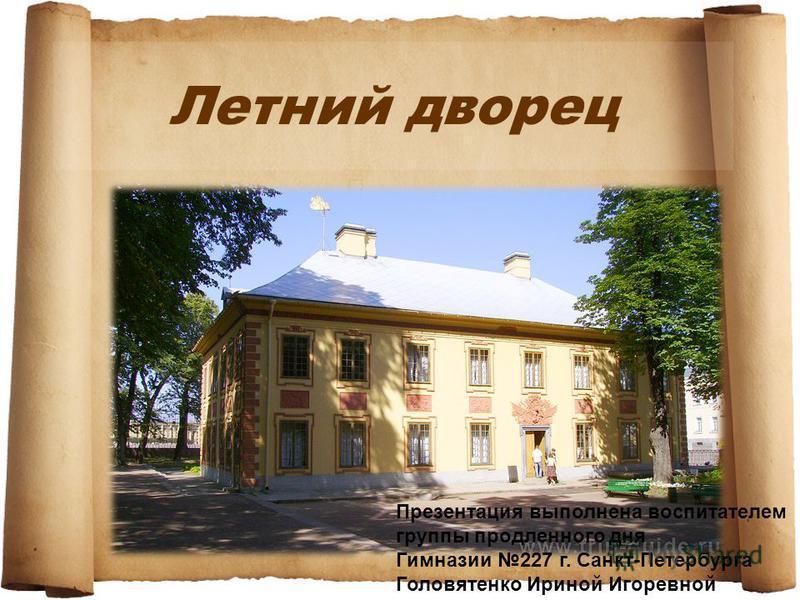 Летний дворец Презентация выполнена воспитателем группы продленного дня Гимназии 227 г. Санкт-Петербурга Головятенко Ириной Игоревной