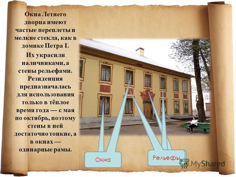 Окна Летнего дворца имеют частые переплеты и мелкие стекла, как в домике Петра I. Их украсили наличниками, а стены рельефами. Резиденция предназначалась для использования только в тёплое время года с мая по октябрь, поэтому стены в ней достаточно тон