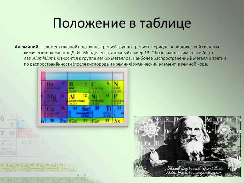 Положение в таблице Алюми́нии элемент главной подгруппы третьей группы третьего периода периодической системы химических элементов Д. И. Менделеева, атомный номер 13. Обозначается символом Al (от лат. Aluminium). Относится к группе легких металлов. Н