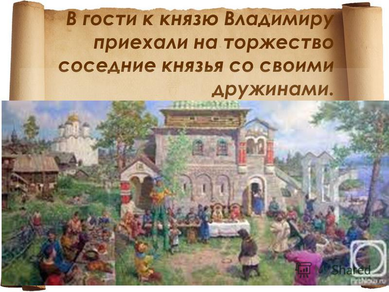 В гости к князю Владимиру приехали на торжество соседние князья со своими дружинами.