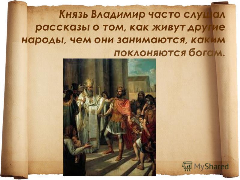 Князь Владимир часто слушал рассказы о том, как живут другие народы, чем они занимаются, каким поклоняются богам.