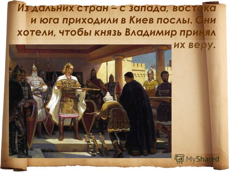 Из дальних стран – с запада, востока и юга приходили в Киев послы. Они хотели, чтобы князь Владимир принял их веру.