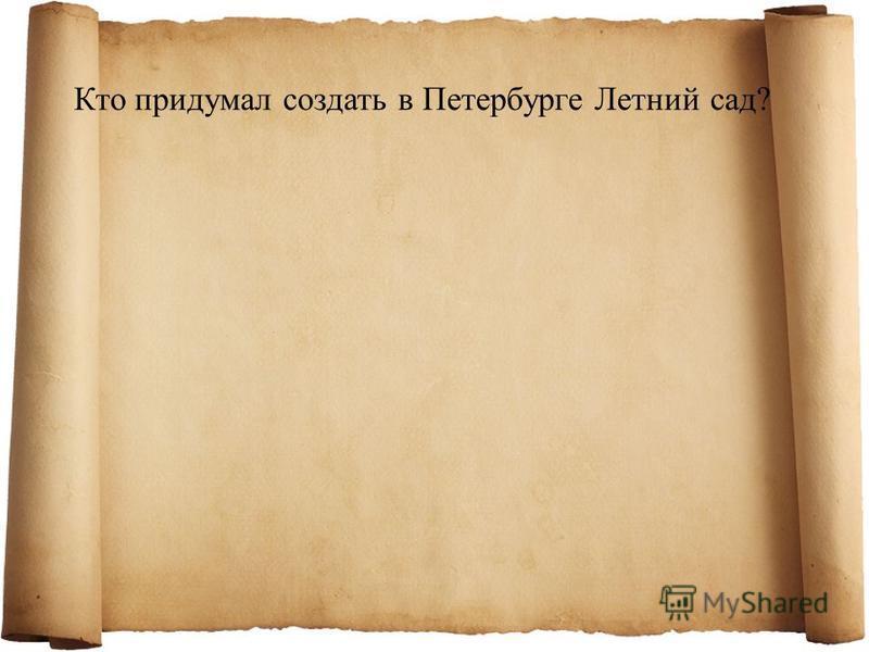 Кто придумал создать в Петербурге Летний сад?