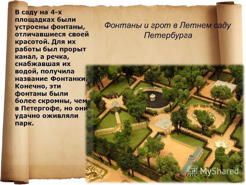 В саду на 4-х площадках были устроены фонтаны, отличавшиеся своей красотой. Для их работы был прорыт канал, а речка, снабжавшая их водой, получила название Фонтанки. Конечно, эти фонтаны были более скромны, чем в Петергофе, но они удачно оживляли пар