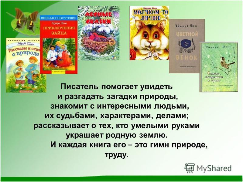 Писатель помогает увидеть и разгадать загадки природы, знакомит с интересными людьми, их судьбами, характерами, делами; рассказывает о тех, кто умелыми руками украшает родную землю. И каждая книга его – это гимн природе, труду.
