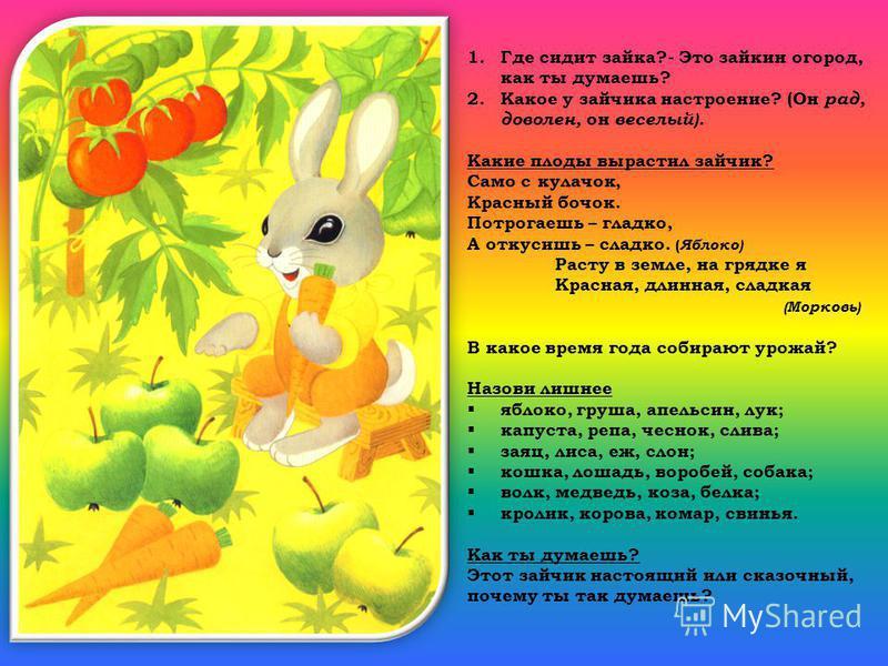 1. Где сидит зайка?- Это зайкин огород, как ты думаешь? 2. Какое у зайчика настроение? (Он рад, доволен, он веселый). Какие плоды вырастил зайчик? Само с кулачок, Красный бочок. Потрогаешь – гладко, А откусишь – сладко. ( Яблоко) Расту в земле, на гр