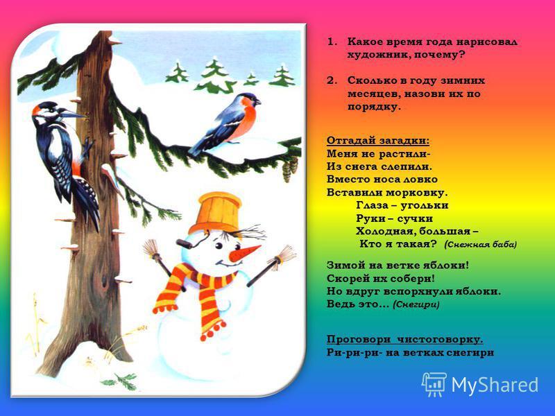 1. Какое время года нарисовал художник, почему? 2. Сколько в году зимних месяцев, назови их по порядку. Отгадай загадки: Меня не растили- Из снега слепили. Вместо носа ловко Вставили морковку. Глаза – угольки Руки – сучки Холодная, большая – Кто я та