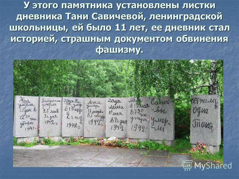 У этого памятника установлены листки дневника Тани Савичевой, ленинградской школьницы, ей было 11 лет, ее дневник стал историей, страшным документом обвинения фашизму.