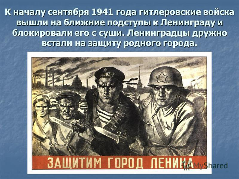 К началу сентября 1941 года гитлеровские войска вышли на ближние подступы к Ленинграду и блокировали его с суши. Ленинградцы дружно встали на защиту родного города.