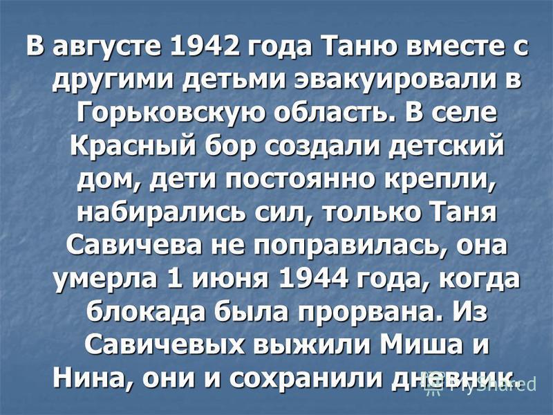 В августе 1942 года Таню вместе с другими детьми эвакуировали в Горьковскую область. В селе Красный бор создали детский дом, дети постоянно крепли, набирались сил, только Таня Савичева не поправилась, она умерла 1 июня 1944 года, когда блокада была п