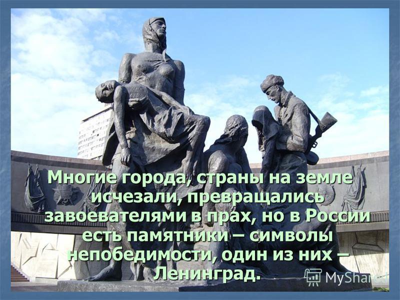Многие города, страны на земле исчезали, превращались завоевателями в прах, но в России есть памятники – символы непобедимости, один из них – Ленинград.