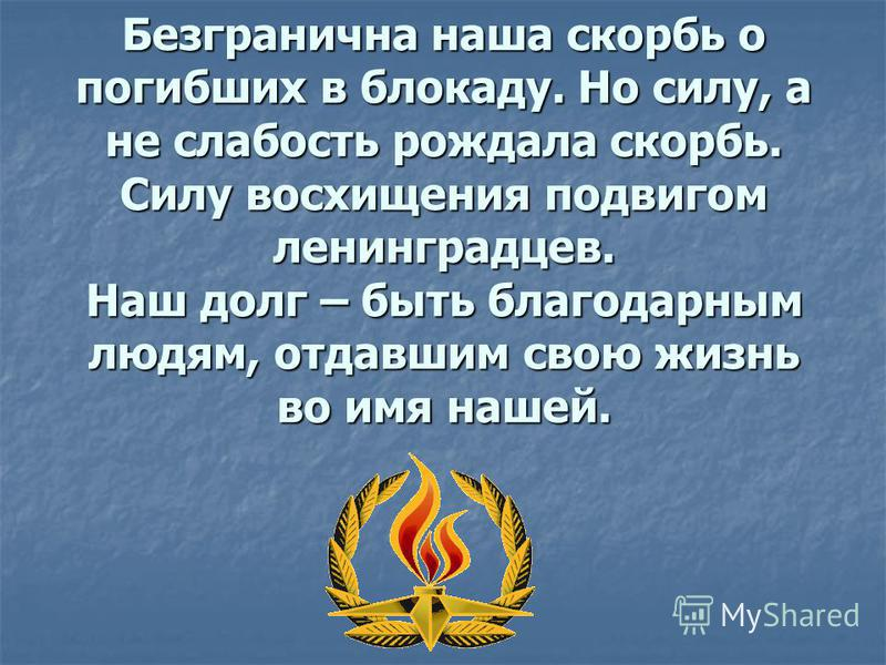 Безгранична наша скорбь о погибших в блокаду. Но силу, а не слабость рождала скорбь. Силу восхищения подвигом ленинградцев. Наш долг – быть благодарным людям, отдавшим свою жизнь во имя нашей.