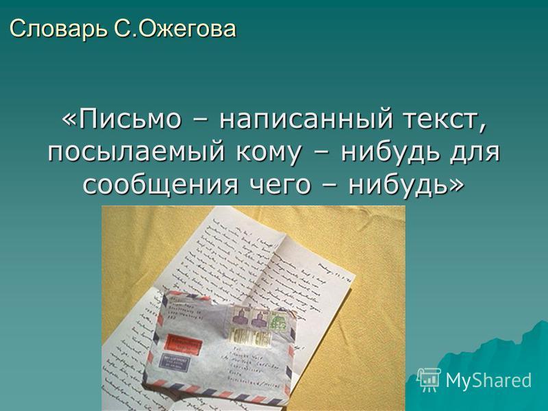 Словарь С.Ожегова «Письмо – написанный текст, посылаемый кому – нибудь для сообщения чего – нибудь»