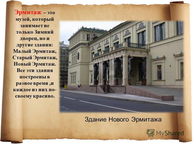 Эрмитаж – это музей, который занимает не только Зимний дворец, но и другие здания: Малый Эрмитаж, Старый Эрмитаж, Новый Эрмитаж. Все эти здания построены в разное время,и каждое из них по- своему красиво. Здание Нового Эрмитажа