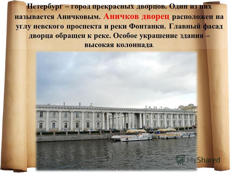 Петербург – город прекрасных дворцов. Один из них называется Аничковым. Аничков дворец расположен на углу невского проспекта и реки Фонтанки. Главный фасад дворца обращен к реке. Особое украшение здания – высокая колоннада.