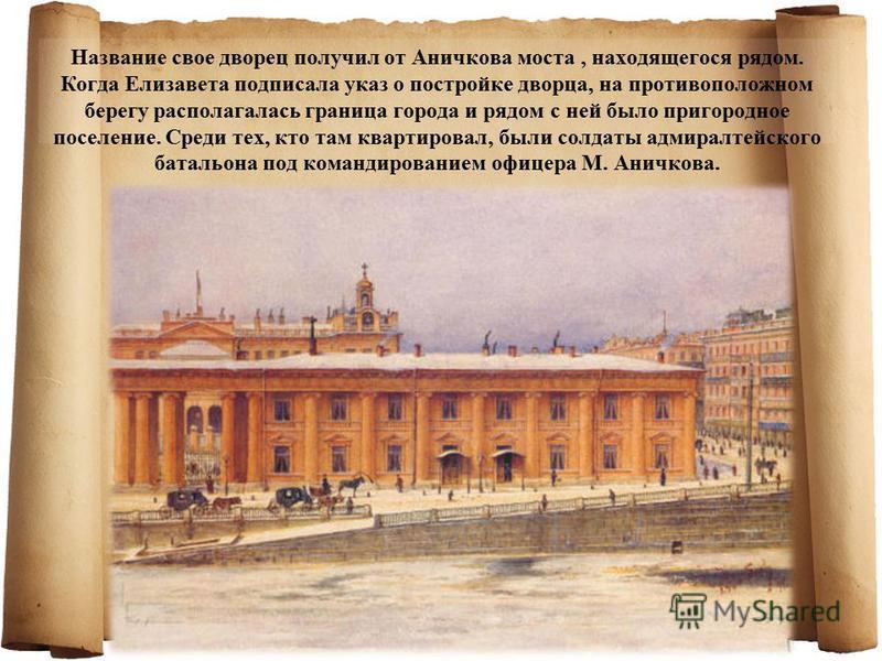 Название свое дворец получил от Аничкова моста, находящегося рядом. Когда Елизавета подписала указ о постройке дворца, на противоположном берегу располагалась граница города и рядом с ней было пригородное поселение. Среди тех, кто там квартировал, бы