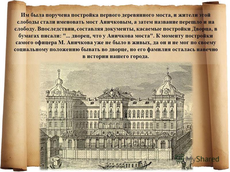 Им была поручена постройка первого деревянного моста, и жители этой слободы стали именовать мост Аничковым, а затем название перешло и на слободу. Впоследствии, составляя документы, касаемые постройки Дворца, в бумагах писали: