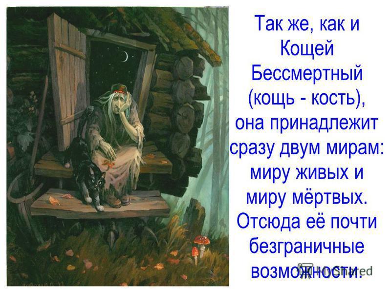 Так же, как и Кощей Бессмертный (кощь - кость), она принадлежит сразу двум мирам: миру живых и миру мёртвых. Отсюда её почти безграничные возможности.