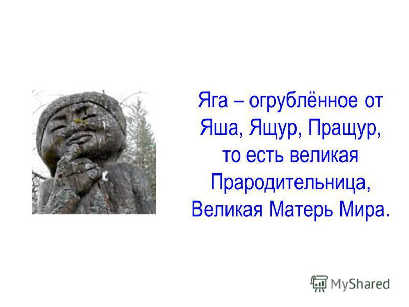 Яга – огрублённое от Яша, Ящур, Пращур, то есть великая Прародительница, Великая Матерь Мира.