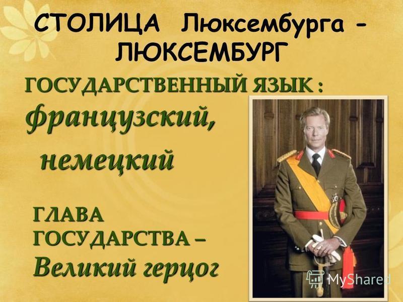 СТОЛИЦА Люксембурга - ЛЮКСЕМБУРГ ГОСУДАРСТВЕННЫЙ ЯЗЫК : французский, немецкий немецкий ГЛАВА ГОСУДАРСТВА – Великий герцог
