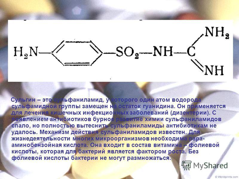 Сульгин – это сульфаниламид, у которого один атом водорода сульфамидной группы замещен на остаток гуанидина. Он применяется для лечения кишечных инфекционных заболеваний (дизентерии). С появлением антибиотиков бурное развитие химии сульфаниламидов сп