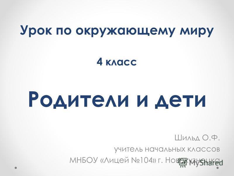 Родители и дети Шильд О.Ф. учитель начальных классов МНБОУ «Лицей 104» г. Новокузнецка Урок по окружающему миру 4 класс