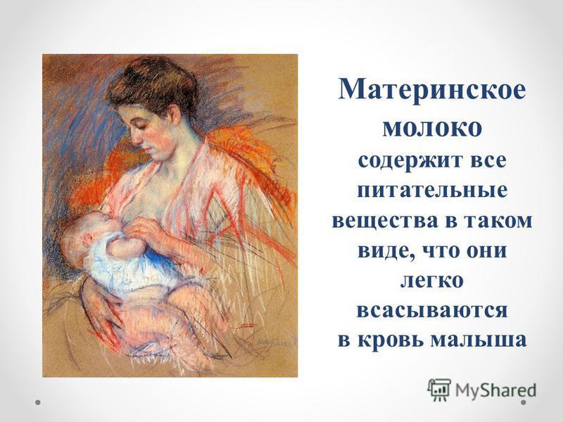 Материнское молоко содержит все питательные вещества в таком виде, что они легко всасываются в кровь малыша