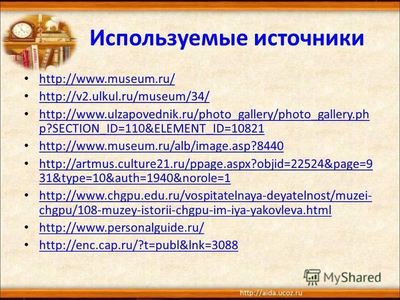 Используемые источники http://www.museum.ru/ http://v2.ulkul.ru/museum/34/ http://www.ulzapovednik.ru/photo_gallery/photo_gallery.ph p?SECTION_ID=110&ELEMENT_ID=10821 http://www.ulzapovednik.ru/photo_gallery/photo_gallery.ph p?SECTION_ID=110&ELEMENT_