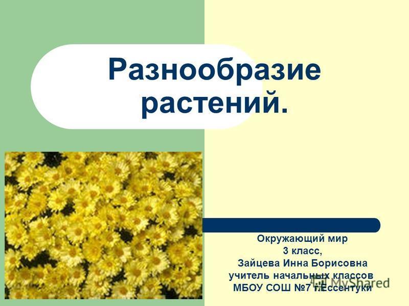 Разнообразие растений. Окружающий мир 3 клаcc, Зайцева Инна Борисовна учитель начальных классов МБОУ СОШ 7 г.Ессентуки