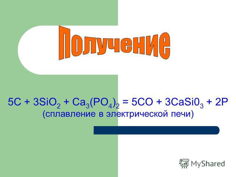 5С + 3SiO 2 + Са 3 (РО 4 ) 2 = 5СО + 3CaSi0 3 + 2Р (сплавление в электрической печи)
