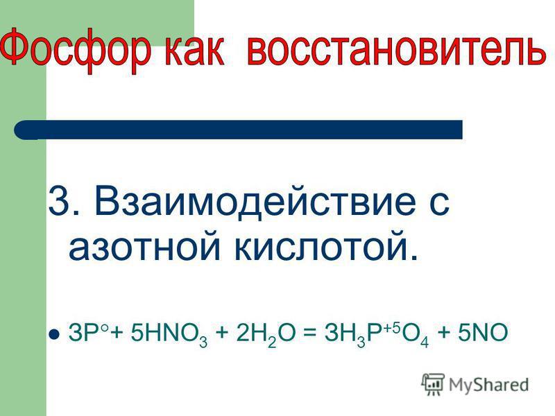 3. Взаимодействие с азотной кислотой. ЗР°+ 5HNO 3 + 2Н 2 О = ЗН 3 Р +5 O 4 + 5NO