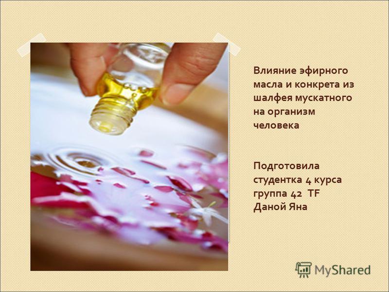 Влияние эфирного масла и конкрета из шалфея мускатного на организм человека Подготовила студентка 4 курса группа 42 TF Даной Яна