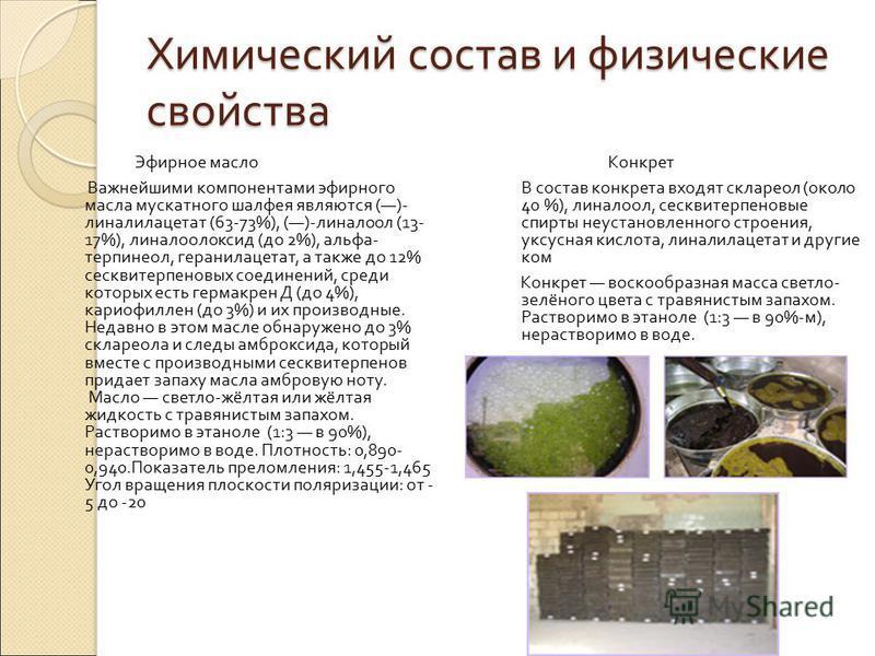 Химический состав и физические свойства Эфирное масло Важнейшими компонентами эфирного масла мускатного шалфея являются ()- линалилацетат (63-73%), ()- линалоол (13- 17%), линалоолоксид ( до 2%), альфа - терпинеол, геранилацетат, а также до 12% сескв