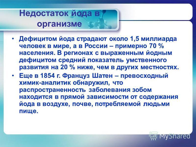 Недостаток йода в организме Дефицитом йода страдают около 1,5 миллиарда человек в мире, а в России – примерно 70 % населения. В регионах с выраженным йодным дефицитом средний показатель умственного развития на 20 % ниже, чем в других местностях. Еще