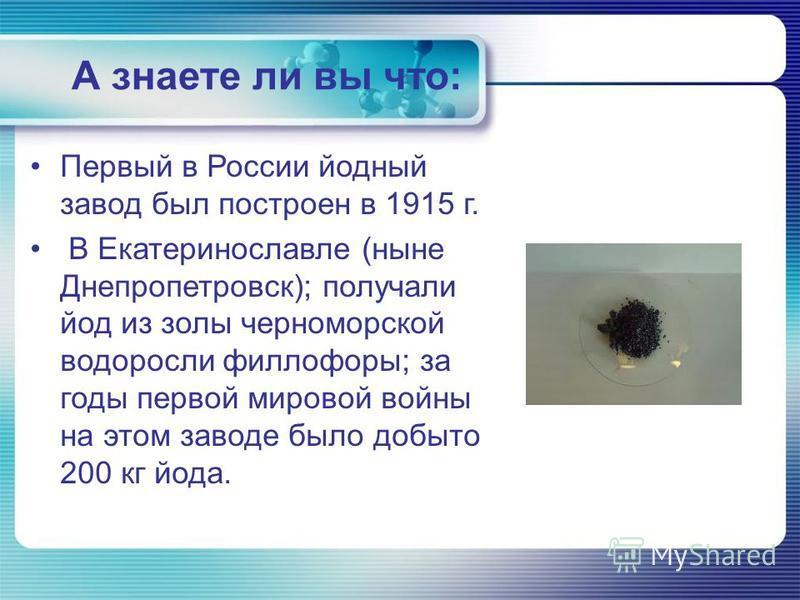 А знаете ли вы что: Первый в России йодный завод был построен в 1915 г. В Екатеринославле (ныне Днепропетровск); получали йод из золы черноморской водоросли филлофоры; за годы первой мировой войны на этом заводе было добыто 200 кг йода.