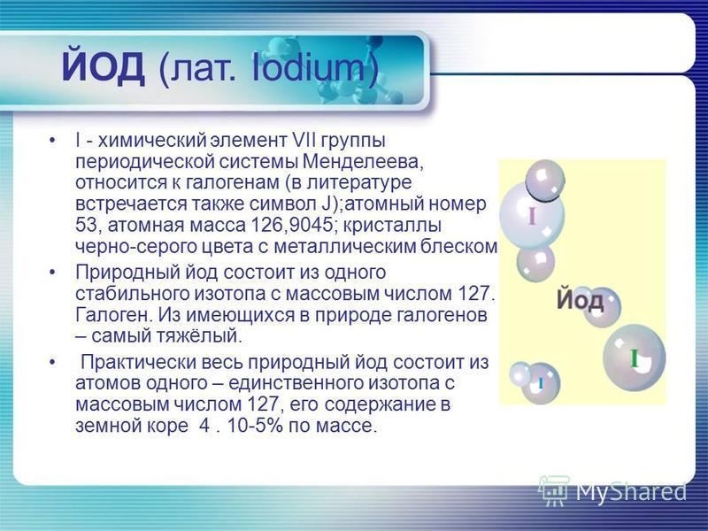 ЙОД (лат. Iodium) I - химический элемент VII группы периодической системы Менделеева, относится к галогенам (в литературе встречается также символ J);атомный номер 53, атомная масса 126,9045; кристаллы черно-серого цвета с металлическим блеском. Прир