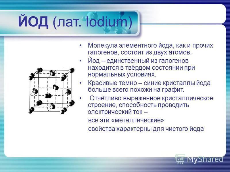 ЙОД (лат. Iodium) Молекула элементного йода, как и прочих галогенов, состоит из двух атомов. Йод – единственный из галогенов находится в твёрдом состоянии при нормальных условиях. Красивые тёмно – синие кристаллы йода больше всего похожи на графит. О