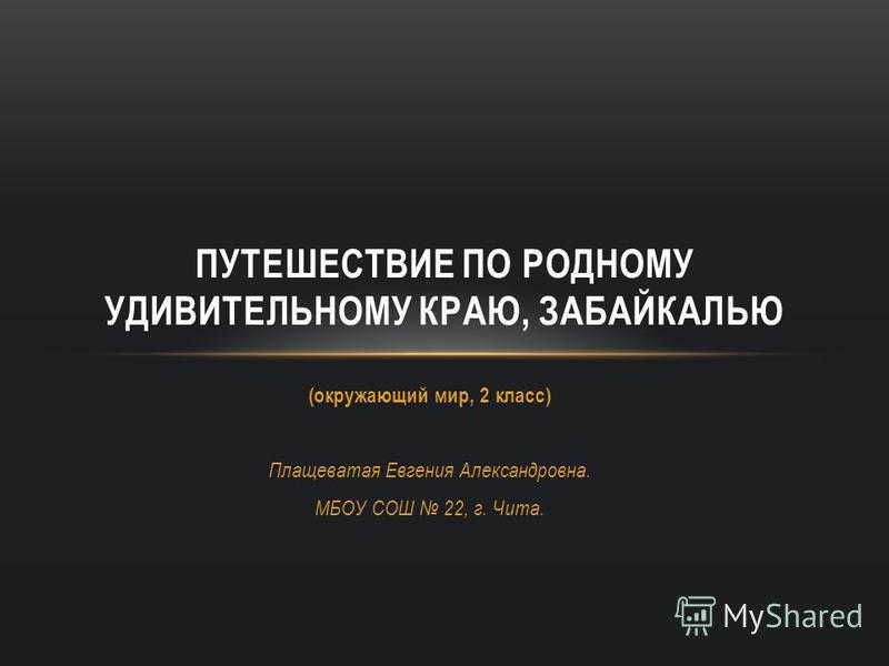 (окружающий мир, 2 класс) Плащеватая Евгения Александровна. МБОУ СОШ 22, г. Чита. ПУТЕШЕСТВИЕ ПО РОДНОМУ УДИВИТЕЛЬНОМУ КРАЮ, ЗАБАЙКАЛЬЮ