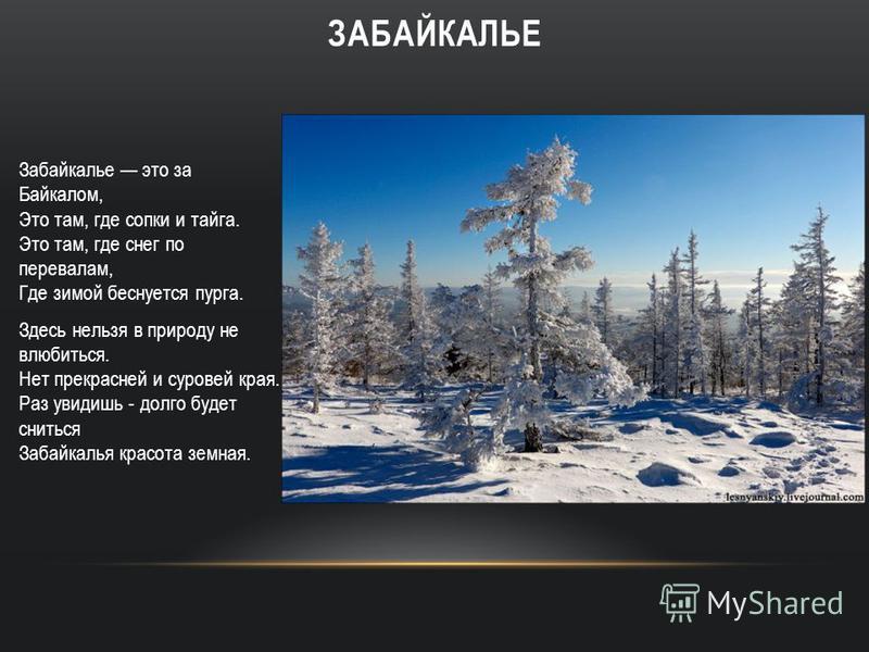 Забайкалье это за Байкалом, Это там, где сопки и тайга. Это там, где снег по перевалам, Где зимой беснуется пурга. Здесь нельзя в природу не влюбиться. Нет прекрасней и суровей края. Раз увидишь - долго будет сниться Забайкалья красота земная. ЗАБАЙК
