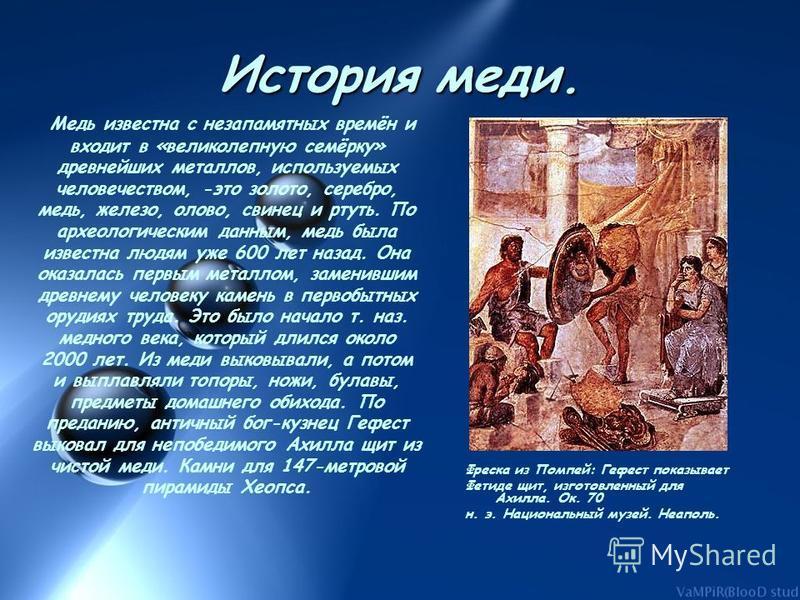 История меди. Медь известна с незапамятных времён и входит в «великолепную семёрку» древнейших металлов, используемых человечеством, -это золото, серебро, медь, железо, олово, свинец и ртуть. По археологическим данным, медь была известна людям уже 60