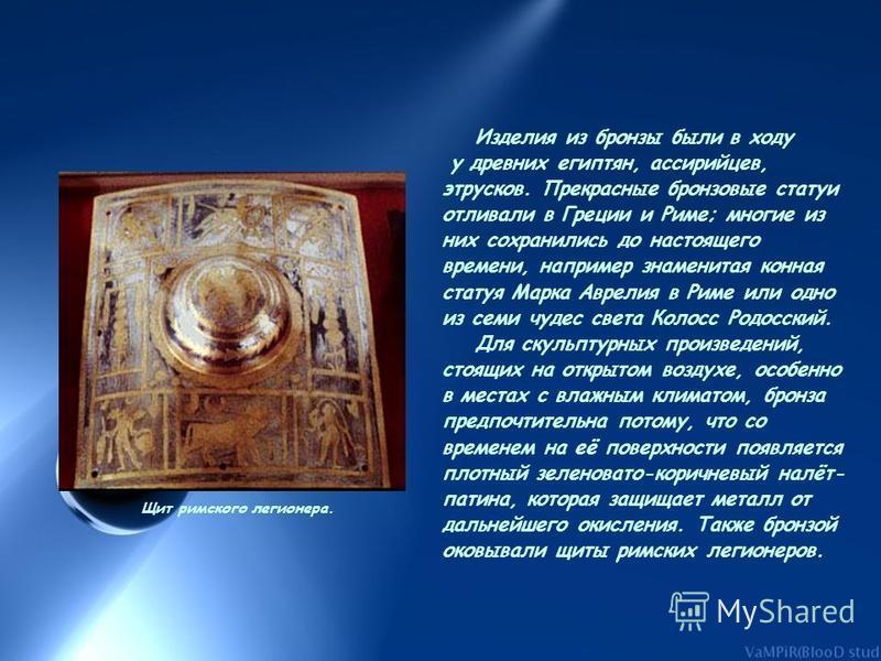 Изделия из бронзы были в ходу у древних египтян, ассирийцев, этрусков. Прекрасные бронзовые статуи отливали в Греции и Риме; многие из них сохранились до настоящего времени, например знаменитая конная статуя Марка Аврелия в Риме или одно из семи чуде