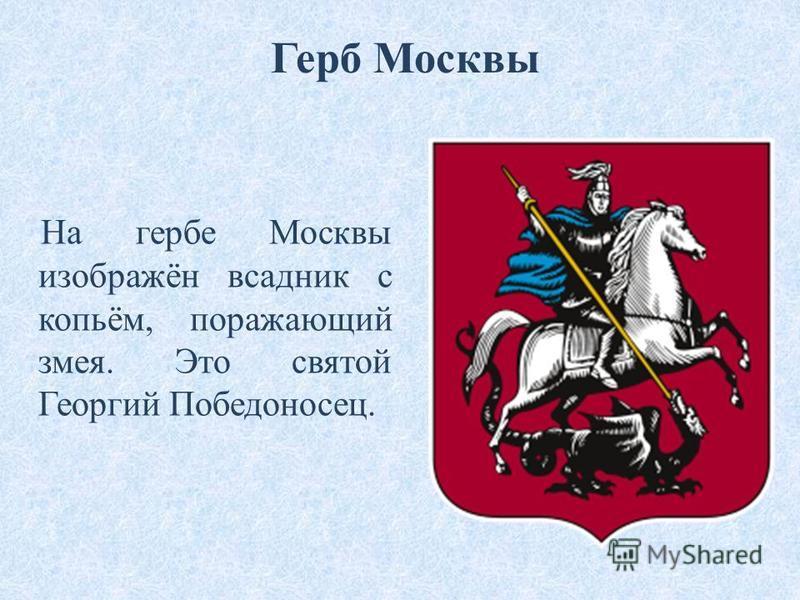 На гербе Москвы изображён всадник с копьём, поражающий змея. Это святой Георгий Победоносец. Герб Москвы