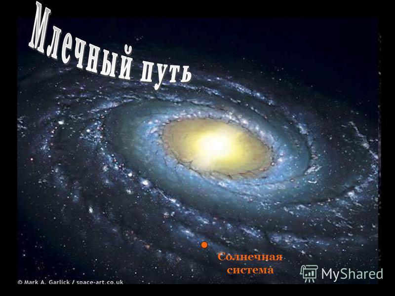 Млечный путь. Млечный путь – так называется галактика, в которой находится наша солнечная система и многие другие звёздные системы. Млечный Путь – так называется галактика, в которой находится наша Солнечная система и многие другие звёздные системы.