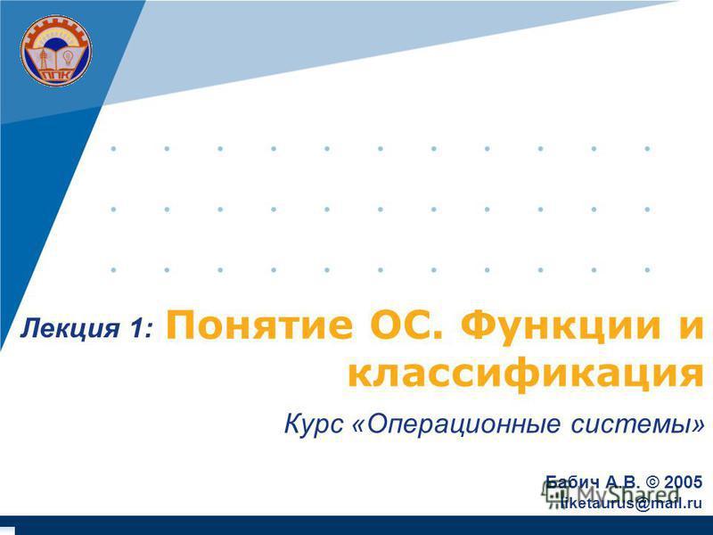 Понятие ОС. Функции и классификация Курс «Операционные системы» Бабич А.В. © 2005 liketaurus@mail.ru Лекция 1: