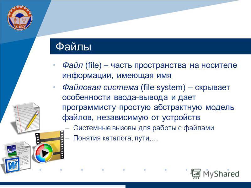 Файлы Файл (file) – часть пространства на носителе информации, имеющая имя Файловая система (file system) – скрывает особенности ввода-вывода и дает программисту простую абстрактную модель файлов, независимую от устройств –Системные вызовы для работы